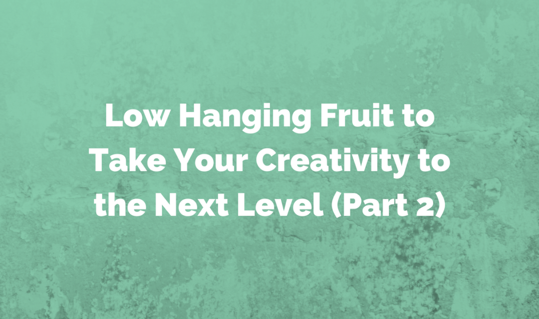 Low Hanging Fruit to Take Your Creativity to the Next Level – Part 2